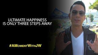 A Moment With JW | Ultimate Happiness is Only Three Steps Away