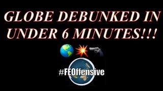 FLAT EARTH: GLOBE DEBUNKED IN UNDER 6 MINUTES!
