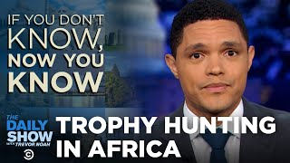 If You Don't Know, Now You Know: Trophy Hunting | The Daily Show