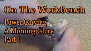 Power Carving  On The Workbench  Carving A Morning Glory Part 1