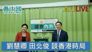 【直播】劉慧卿 田北俊 談香港時局