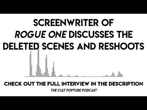 Screenwriter of ROGUE ONE Discusses the Deleted Scenes and Reshoots | The Cult Popture Podcast