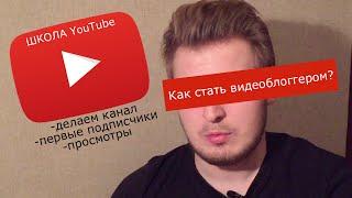 Школа YouTube. Начало. Как стать видеоблоггером? Канал, первые подписчики и просмотры