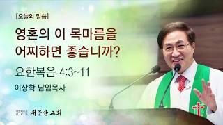 [새문안교회 이상학목사 설교] 영혼의 이 목마름을 어찌하면 좋습니까?(요한복음 4:3~11)
