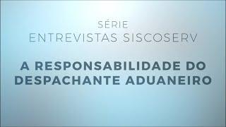 Série Entrevistas Siscoserv 4/5: A responsabilidade do Despachante Aduaneiro
