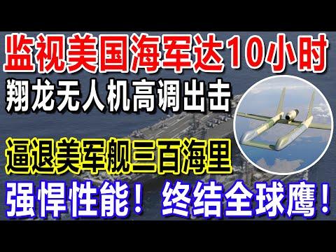监视美国海军达10小时,翔龙无人机高调出击,逼退美军舰三百海里,强悍性能!终结全球鹰