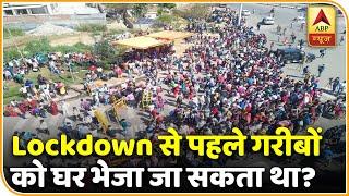 क्या Lockdown से पहले गरीबों को उनके घर भेजा जा सकता था? | ABP News Hindi