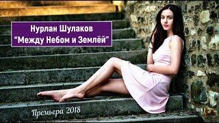 Обалденная Премьера Песни !!! Нурлан Шулаков (Germany) 💕Между Небом и Землёй💕 HiT 2018