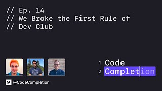 Code Completion Episode 14: We Broke The First Rule of Dev Club