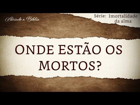 ONDE ESTÃO OS MORTOS? | Imortalidade da Alma | Abrindo a Bíblia