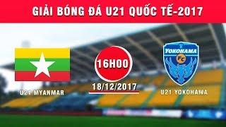 FULL | U21 Myanmar vs U21 Yokohama | Giải bóng đá U21 Quốc tế Báo Thanh niên 2017