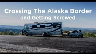 05 Alaska Bound: Crossing the Alaska Border & Getting Screwed