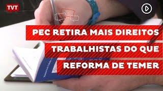 PEC retira mais direitos trabalhistas do que reforma de Temer