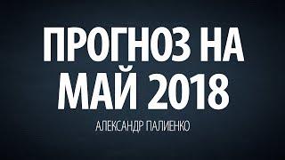 Прогноз на Май 2018 года. Александр Палиенко.