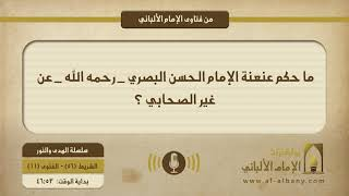 ما حكم عنعنة الإمام الحسن البصري - رحمه الله - عن غير الصحابي ؟