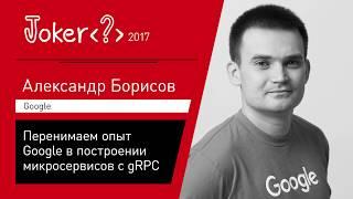 Александр Борисов — Перенимаем опыт Google в построении микросервисов с gRPC