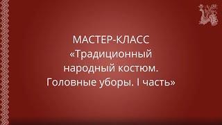 """Мастер-класс: """"Традиционный народный костюм. Головные уборы. I часть"""""""