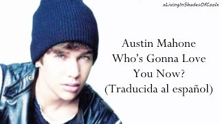 Austin Mahone - Who's Gonna Love You Now? (Traducida al español)