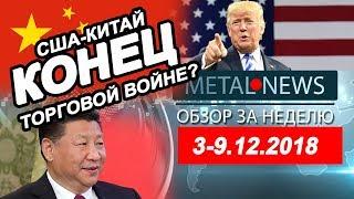 MetalNews.Обзор за неделю 3 - 9.12.2018 | США -КИТАЙ.КОНЕЦ ТОРГОВОЙ ВОЙНЫ?