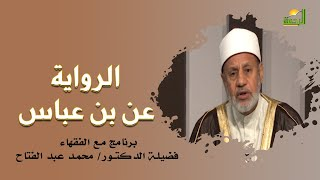 الرواية عن بن عباس برنامج مع الفقهاء فضيلة الدكتور محمد عبدالفتاح
