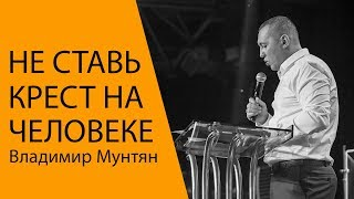 Владимир Мунтян - Не ставь крест на человеке / Проповедь