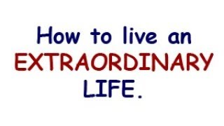 How to Live an Extraordinary Life