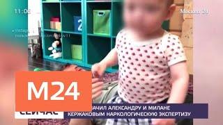 Суд назначил Александру и Милане Кержаковым наркологическую экспертизу - Москва 24