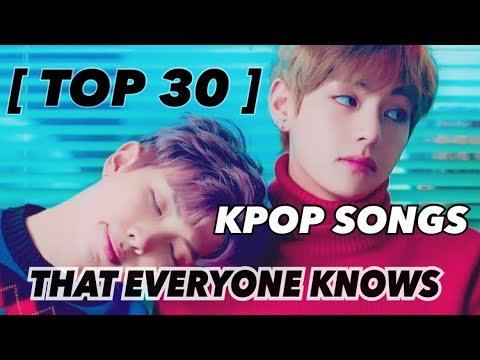 [ TOP 30 ] KPOP SONGS THAT EVERYONE KNOW