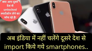 दूसरे देश के फोन अब नहीं चलेंगे, Know you can't be able to use unlocked imported smartphone in india