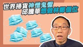20200403中國世界掃貨神憎鬼懨  邱騰華想做林鄭個位