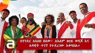 Ethiopia - Gonder Welcomes Alemtsehay Wodajo, Abebe Belew, And Dawit Tegegn