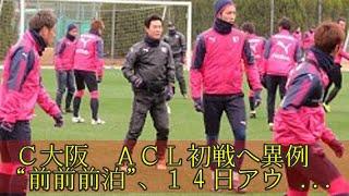 "C大阪ACL初戦へ異例""前前前泊""、14日アウェー済州戦"