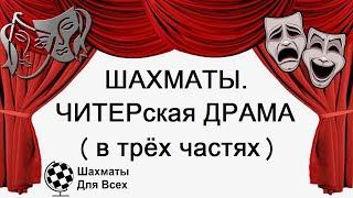 Шахматы. ЧИТЕРская ДРАМА (в трёх частях)