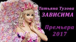 Татьяна Тузова - ЗАВИСИМА. Премьера 2017
