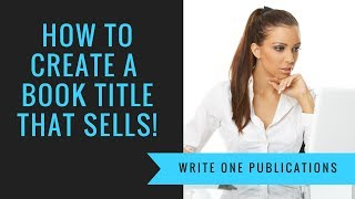 How To Create A Book Title That Helps To Sell More Books!