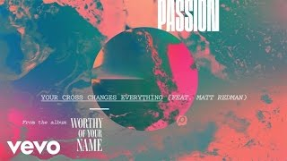 Passion - Your Cross Changes Everything (Live/Audio) ft. Matt Redman