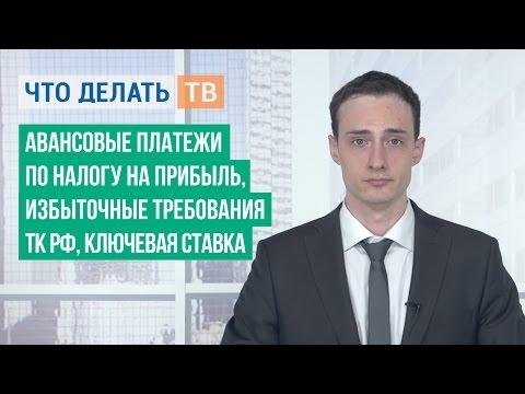 Авансовые платежи по налогу на прибыль, избыточные требования ТК РФ, ключевая ставка