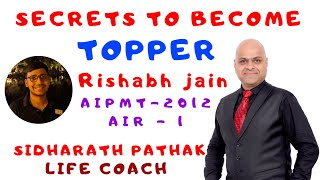 SECRETS TO BECOME A TOPPER with RISHABH JAIN AIPMT AIR - 1 20I2 By SIDHARATH PATHAK, LIFE COACH