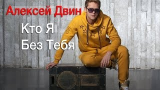 Алексей Двин - Кто я без тебя