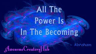 Abraham Hicks snippet:  All The Power Is In The Becoming