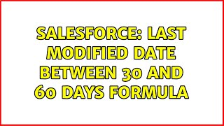 Salesforce: Last Modified date between 30 and 60 days formula (2 Solutions!!)