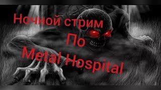Ночной стрим по Metal Hospital