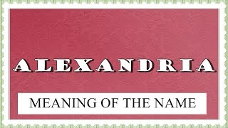 BABY NAME ALEXANDRIA - MEANING, FUN FACTS, HOROSCOPE