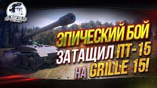 """""""Я СДЕЛАЛ! ЭПИЧЕСКИЙ БОЙ! Затащил ПТ-15 на Grille 15!"""""""