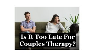 Is It Too Late For Couples Therapy?
