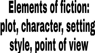 Fiction & Elements of Fiction in English Literature| Plot, Character, Setting, Style, Point of View