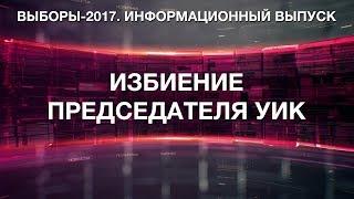 Выборы-2017. Избиение председателя и результаты выборов