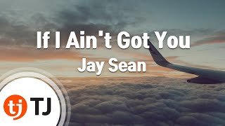 [TJ노래방] If I Ain't Got You - Jay Sean (If I Ain't Got You - Jay Sean) / TJ Karaoke