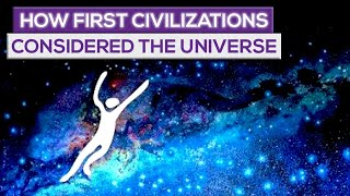 How First Civilizations Considered The Universe!