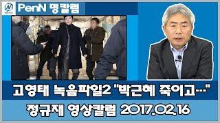 """2월 16일 - 정규재 칼럼; 고영태 녹음파일2 """"박근혜 죽이고…"""""""